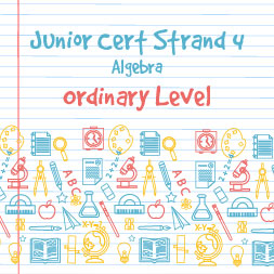 Junior Certificate Strand 4 – Ordinary Level – Algebra